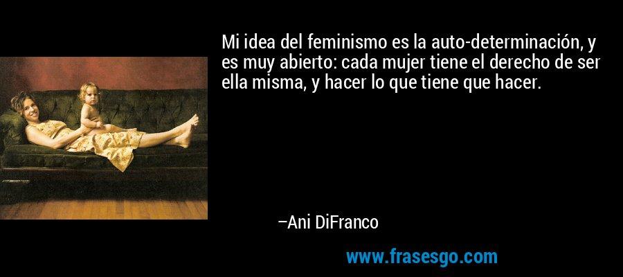Mi idea del feminismo es la auto-determinación, y es muy abierto: cada mujer tiene el derecho de ser ella misma, y hacer lo que tiene que hacer. – Ani DiFranco