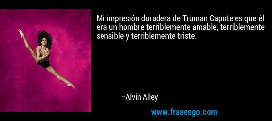 Mi impresión duradera de Truman Capote es que él era un hombre terriblemente amable, terriblemente sensible y terriblemente triste. – Alvin Ailey