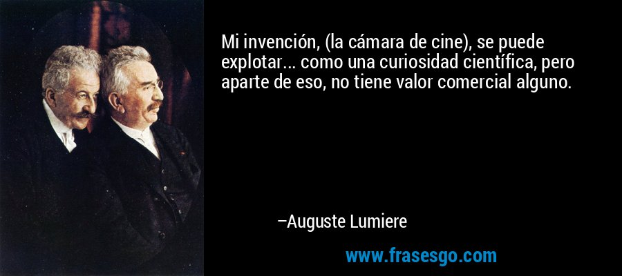 Mi invención, (la cámara de cine), se puede explotar... como una curiosidad científica, pero aparte de eso, no tiene valor comercial alguno. – Auguste Lumiere