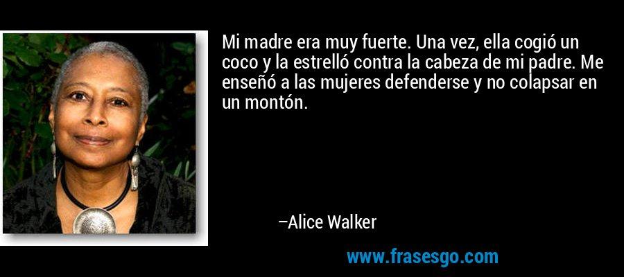 Mi madre era muy fuerte. Una vez, ella cogió un coco y la estrelló contra la cabeza de mi padre. Me enseñó a las mujeres defenderse y no colapsar en un montón. – Alice Walker