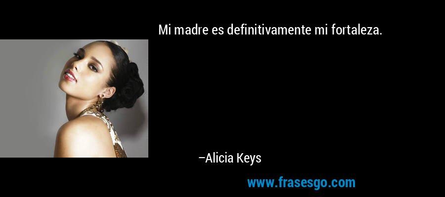 Mi madre es definitivamente mi fortaleza. – Alicia Keys