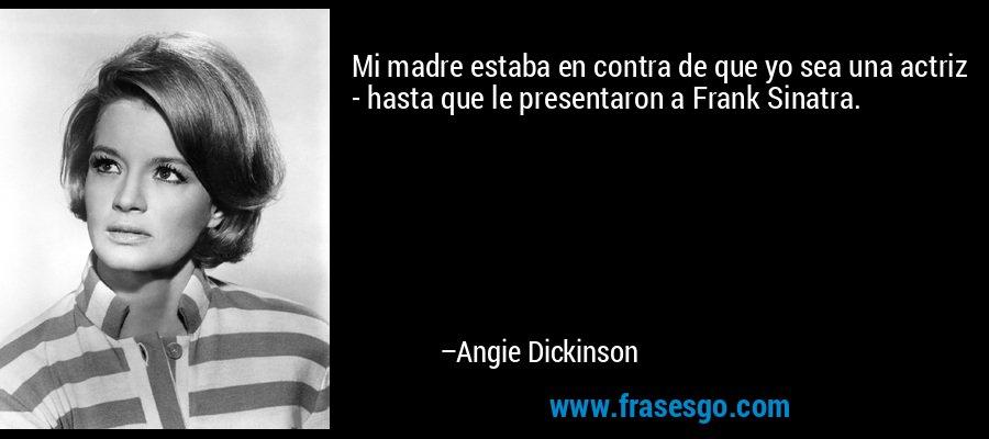 Mi madre estaba en contra de que yo sea una actriz - hasta que le presentaron a Frank Sinatra. – Angie Dickinson