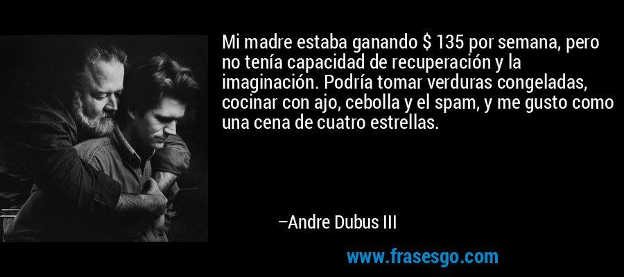 Mi madre estaba ganando $ 135 por semana, pero no tenía capacidad de recuperación y la imaginación. Podría tomar verduras congeladas, cocinar con ajo, cebolla y el spam, y me gusto como una cena de cuatro estrellas. – Andre Dubus III