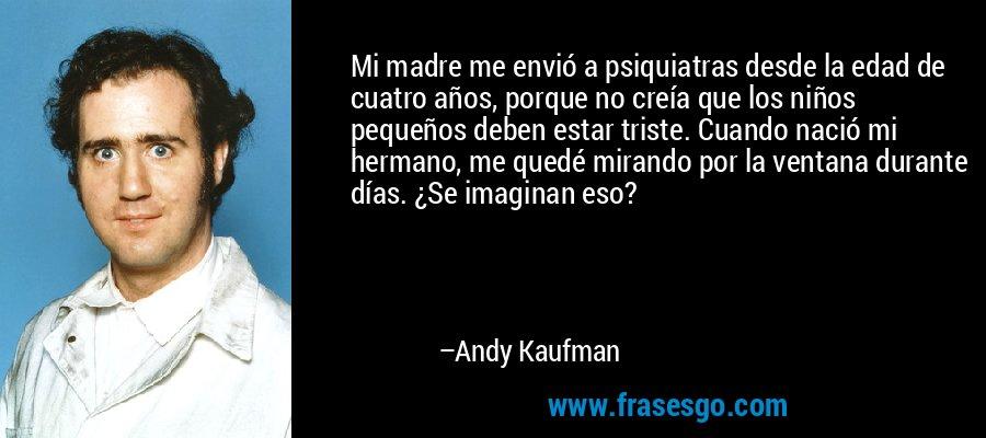 Mi madre me envió a psiquiatras desde la edad de cuatro años, porque no creía que los niños pequeños deben estar triste. Cuando nació mi hermano, me quedé mirando por la ventana durante días. ¿Se imaginan eso? – Andy Kaufman