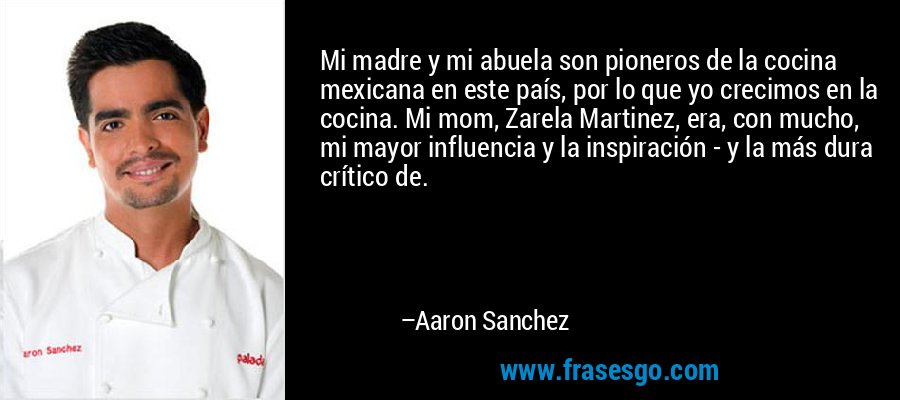 Mi madre y mi abuela son pioneros de la cocina mexicana en este país, por lo que yo crecimos en la cocina. Mi mom, Zarela Martinez, era, con mucho, mi mayor influencia y la inspiración - y la más dura crítico de. – Aaron Sanchez