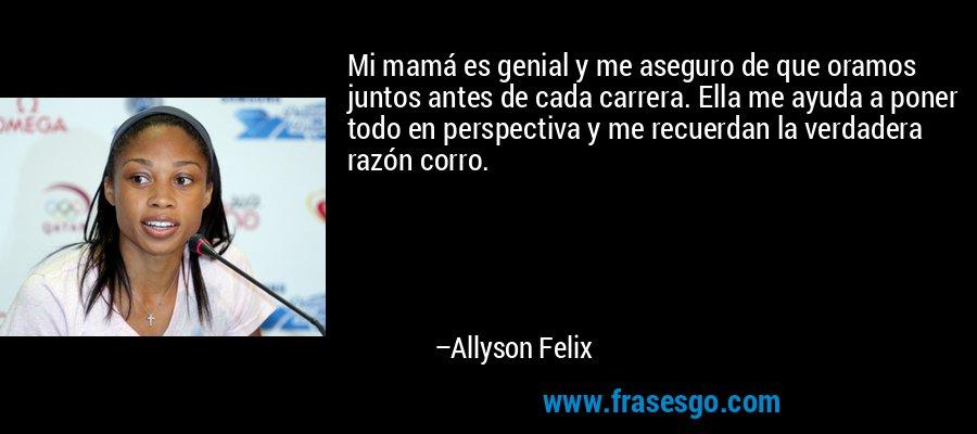 Mi mamá es genial y me aseguro de que oramos juntos antes de cada carrera. Ella me ayuda a poner todo en perspectiva y me recuerdan la verdadera razón corro. – Allyson Felix