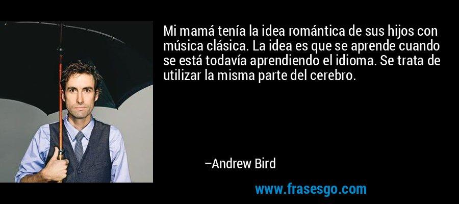 Mi mamá tenía la idea romántica de sus hijos con música clásica. La idea es que se aprende cuando se está todavía aprendiendo el idioma. Se trata de utilizar la misma parte del cerebro. – Andrew Bird