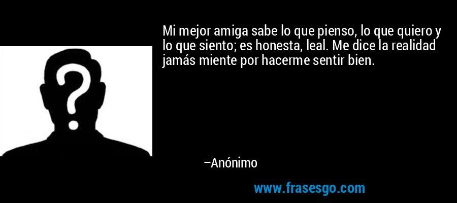 Mi mejor amiga sabe lo que pienso, lo que quiero y lo que siento; es honesta, leal. Me dice la realidad jamás miente por hacerme sentir bien. – Anónimo
