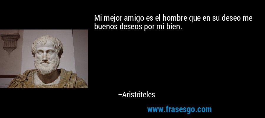 Mi mejor amigo es el hombre que en su deseo me buenos deseos por mi bien. – Aristóteles