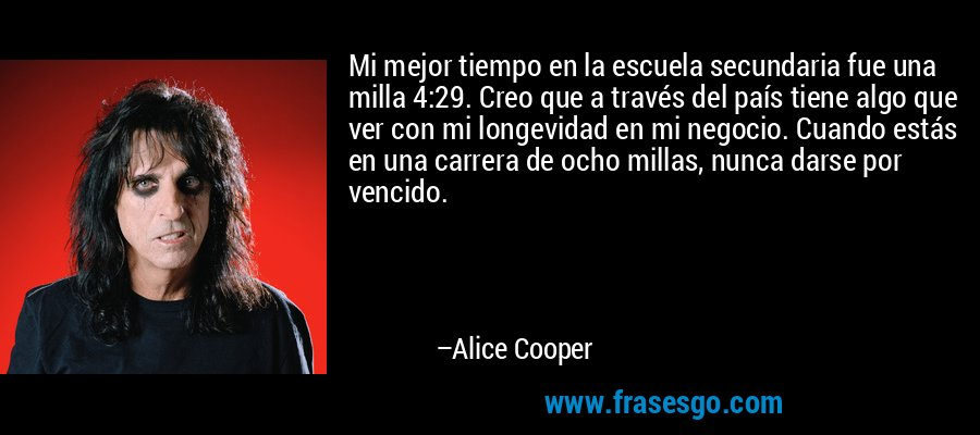 Mi mejor tiempo en la escuela secundaria fue una milla 4:29. Creo que a través del país tiene algo que ver con mi longevidad en mi negocio. Cuando estás en una carrera de ocho millas, nunca darse por vencido. – Alice Cooper