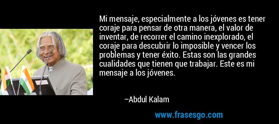 Mi mensaje, especialmente a los jóvenes es tener coraje para pensar de otra manera, el valor de inventar, de recorrer el camino inexplorado, el coraje para descubrir lo imposible y vencer los problemas y tener éxito. Estas son las grandes cualidades que tienen que trabajar. Este es mi mensaje a los jóvenes. – Abdul Kalam