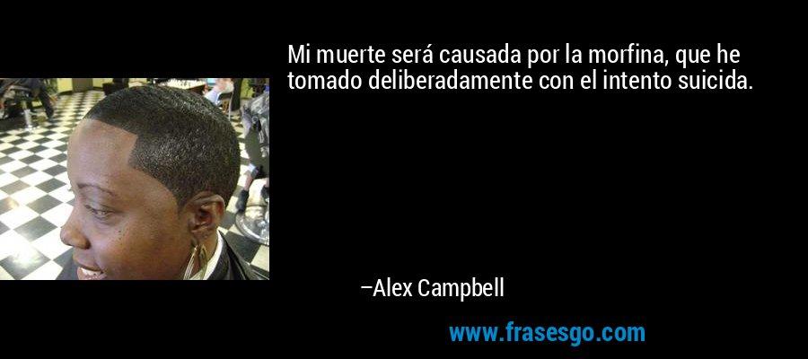 Mi muerte será causada por la morfina, que he tomado deliberadamente con el intento suicida. – Alex Campbell