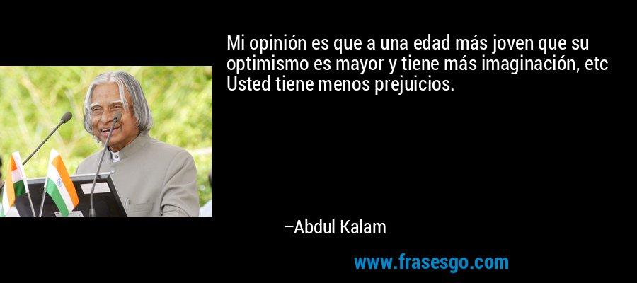 Mi opinión es que a una edad más joven que su optimismo es mayor y tiene más imaginación, etc Usted tiene menos prejuicios. – Abdul Kalam
