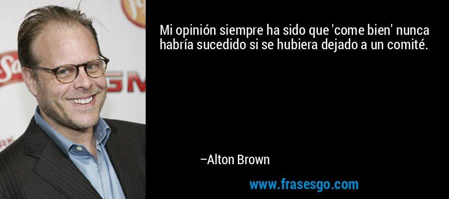Mi opinión siempre ha sido que 'come bien' nunca habría sucedido si se hubiera dejado a un comité. – Alton Brown