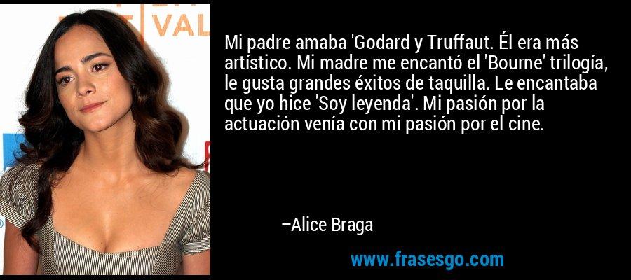 Mi padre amaba 'Godard y Truffaut. Él era más artístico. Mi madre me encantó el 'Bourne' trilogía, le gusta grandes éxitos de taquilla. Le encantaba que yo hice 'Soy leyenda'. Mi pasión por la actuación venía con mi pasión por el cine. – Alice Braga