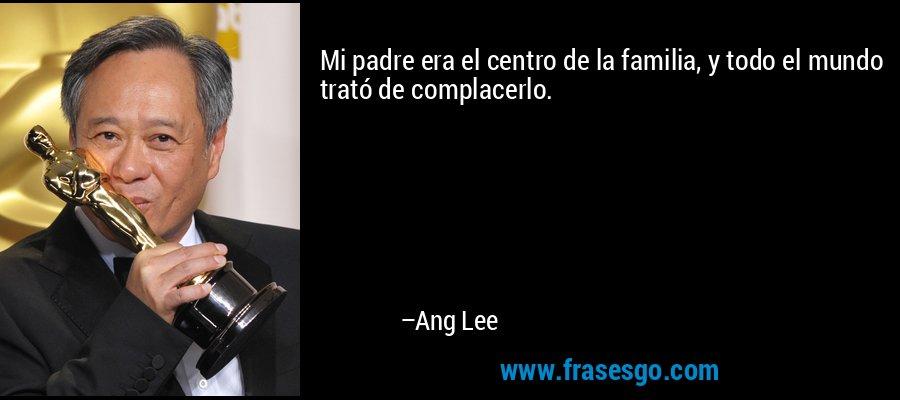 Mi padre era el centro de la familia, y todo el mundo trató de complacerlo. – Ang Lee