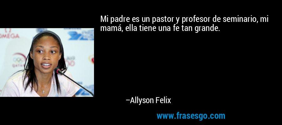 Mi padre es un pastor y profesor de seminario, mi mamá, ella tiene una fe tan grande. – Allyson Felix