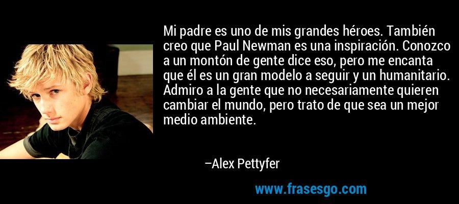 Mi padre es uno de mis grandes héroes. También creo que Paul Newman es una inspiración. Conozco a un montón de gente dice eso, pero me encanta que él es un gran modelo a seguir y un humanitario. Admiro a la gente que no necesariamente quieren cambiar el mundo, pero trato de que sea un mejor medio ambiente. – Alex Pettyfer