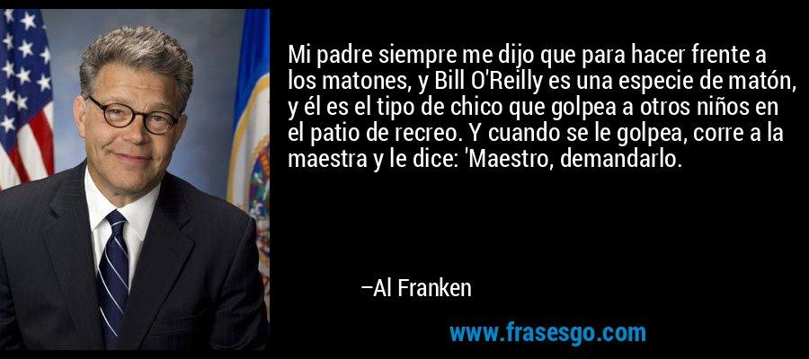 Mi padre siempre me dijo que para hacer frente a los matones, y Bill O'Reilly es una especie de matón, y él es el tipo de chico que golpea a otros niños en el patio de recreo. Y cuando se le golpea, corre a la maestra y le dice: 'Maestro, demandarlo. – Al Franken