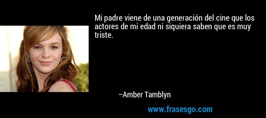 Mi padre viene de una generación del cine que los actores de mi edad ni siquiera saben que es muy triste. – Amber Tamblyn