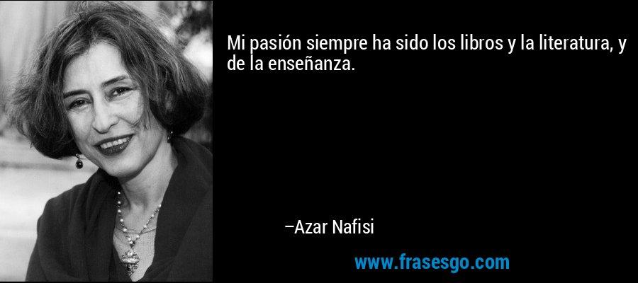 Mi pasión siempre ha sido los libros y la literatura, y de la enseñanza. – Azar Nafisi