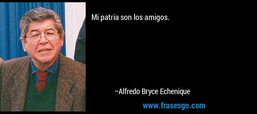 Mi patria son los amigos. – Alfredo Bryce Echenique