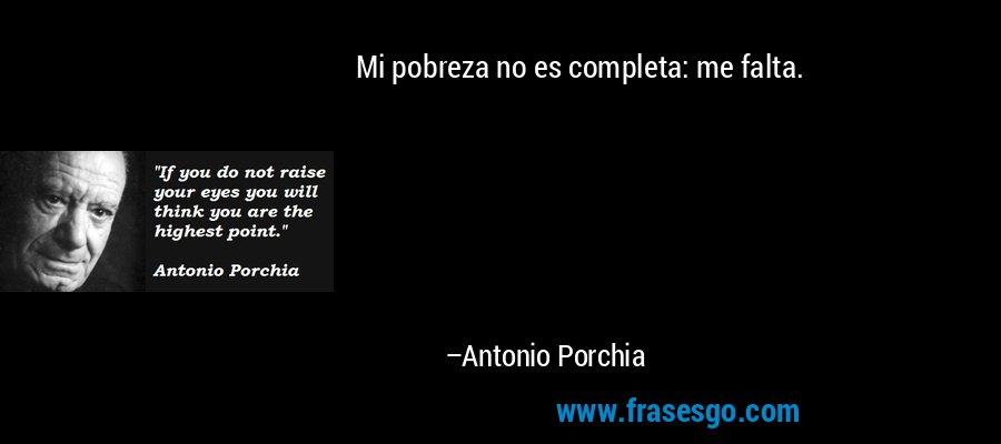 Mi pobreza no es completa: me falta. – Antonio Porchia