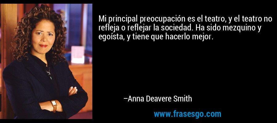 Mi principal preocupación es el teatro, y el teatro no refleja o reflejar la sociedad. Ha sido mezquino y egoísta, y tiene que hacerlo mejor. – Anna Deavere Smith