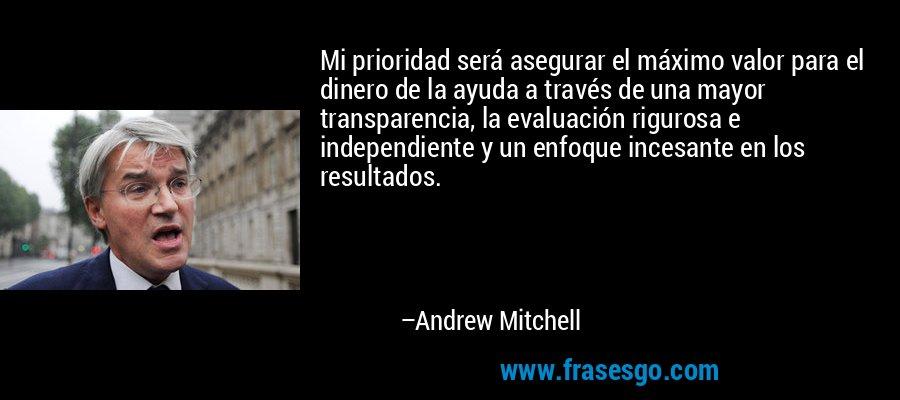 Mi prioridad será asegurar el máximo valor para el dinero de la ayuda a través de una mayor transparencia, la evaluación rigurosa e independiente y un enfoque incesante en los resultados. – Andrew Mitchell