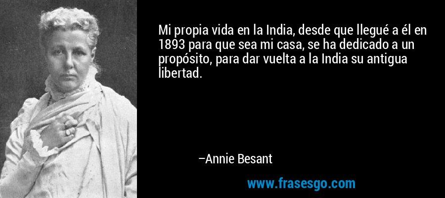 Mi propia vida en la India, desde que llegué a él en 1893 para que sea mi casa, se ha dedicado a un propósito, para dar vuelta a la India su antigua libertad. – Annie Besant