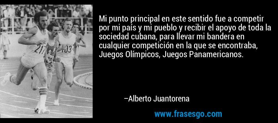Mi punto principal en este sentido fue a competir por mi país y mi pueblo y recibir el apoyo de toda la sociedad cubana, para llevar mi bandera en cualquier competición en la que se encontraba, Juegos Olímpicos, Juegos Panamericanos. – Alberto Juantorena