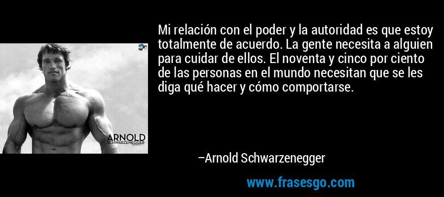 Mi relación con el poder y la autoridad es que estoy totalmente de acuerdo. La gente necesita a alguien para cuidar de ellos. El noventa y cinco por ciento de las personas en el mundo necesitan que se les diga qué hacer y cómo comportarse. – Arnold Schwarzenegger