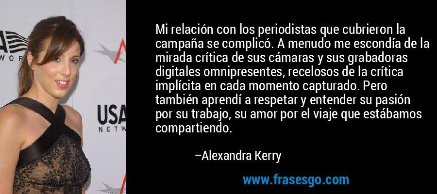 Mi relación con los periodistas que cubrieron la campaña se complicó. A menudo me escondía de la mirada crítica de sus cámaras y sus grabadoras digitales omnipresentes, recelosos de la crítica implícita en cada momento capturado. Pero también aprendí a respetar y entender su pasión por su trabajo, su amor por el viaje que estábamos compartiendo. – Alexandra Kerry