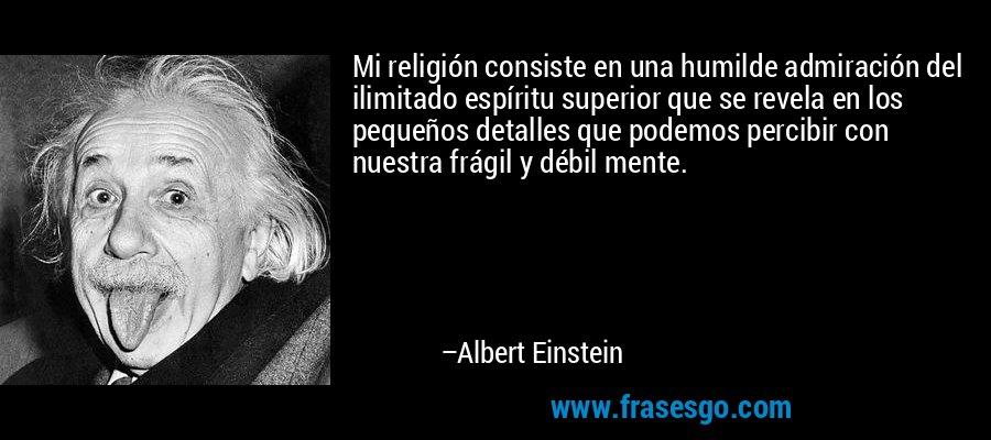 Mi religión consiste en una humilde admiración del ilimitado espíritu superior que se revela en los pequeños detalles que podemos percibir con nuestra frágil y débil mente. – Albert Einstein