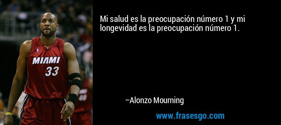 Mi salud es la preocupación número 1 y mi longevidad es la preocupación número 1. – Alonzo Mourning