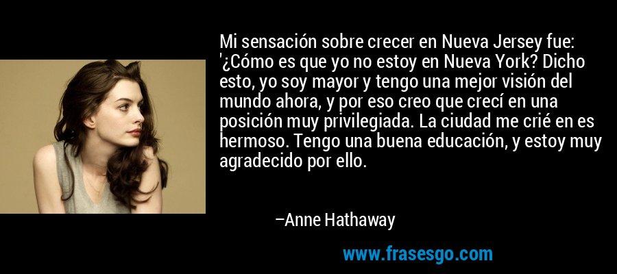 Mi sensación sobre crecer en Nueva Jersey fue: '¿Cómo es que yo no estoy en Nueva York? Dicho esto, yo soy mayor y tengo una mejor visión del mundo ahora, y por eso creo que crecí en una posición muy privilegiada. La ciudad me crié en es hermoso. Tengo una buena educación, y estoy muy agradecido por ello. – Anne Hathaway