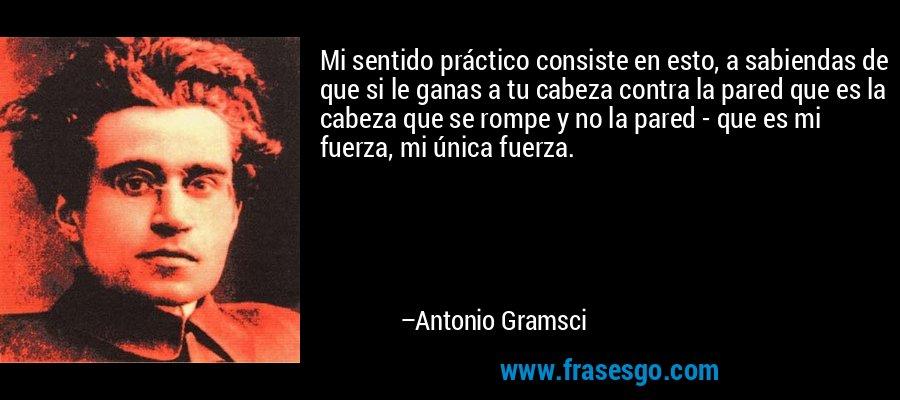 Mi sentido práctico consiste en esto, a sabiendas de que si le ganas a tu cabeza contra la pared que es la cabeza que se rompe y no la pared - que es mi fuerza, mi única fuerza. – Antonio Gramsci