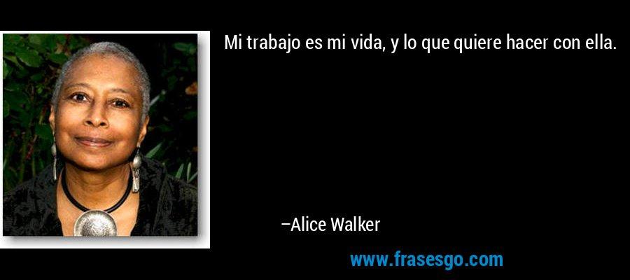 Mi trabajo es mi vida, y lo que quiere hacer con ella. – Alice Walker