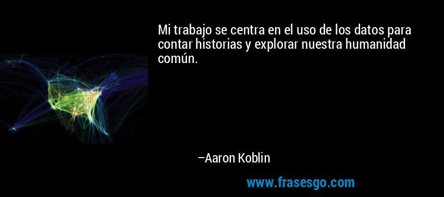 Mi trabajo se centra en el uso de los datos para contar historias y explorar nuestra humanidad común. – Aaron Koblin