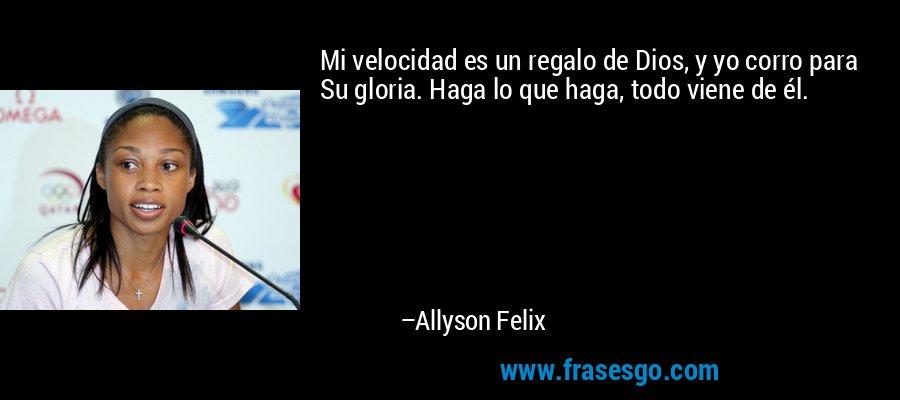 Mi velocidad es un regalo de Dios, y yo corro para Su gloria. Haga lo que haga, todo viene de él. – Allyson Felix