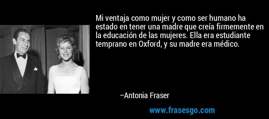 Mi ventaja como mujer y como ser humano ha estado en tener una madre que creía firmemente en la educación de las mujeres. Ella era estudiante temprano en Oxford, y su madre era médico. – Antonia Fraser