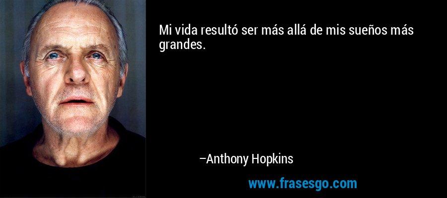 Mi vida resultó ser más allá de mis sueños más grandes. – Anthony Hopkins