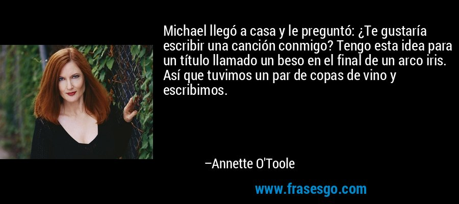 Michael llegó a casa y le preguntó: ¿Te gustaría escribir una canción conmigo? Tengo esta idea para un título llamado un beso en el final de un arco iris. Así que tuvimos un par de copas de vino y escribimos. – Annette O'Toole