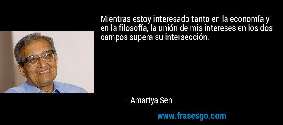 Mientras estoy interesado tanto en la economía y en la filosofía, la unión de mis intereses en los dos campos supera su intersección. – Amartya Sen