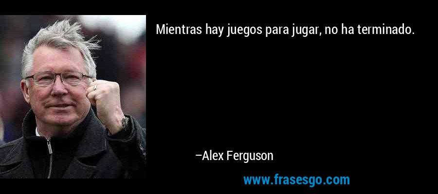 Mientras hay juegos para jugar, no ha terminado. – Alex Ferguson