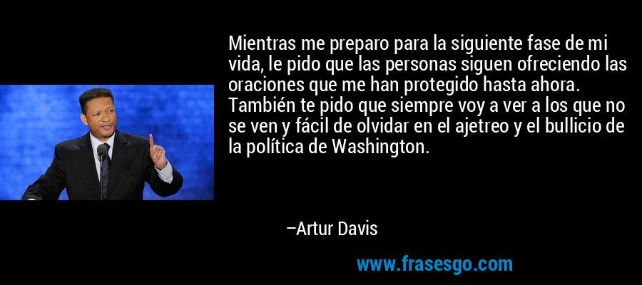 Mientras me preparo para la siguiente fase de mi vida, le pido que las personas siguen ofreciendo las oraciones que me han protegido hasta ahora. También te pido que siempre voy a ver a los que no se ven y fácil de olvidar en el ajetreo y el bullicio de la política de Washington. – Artur Davis