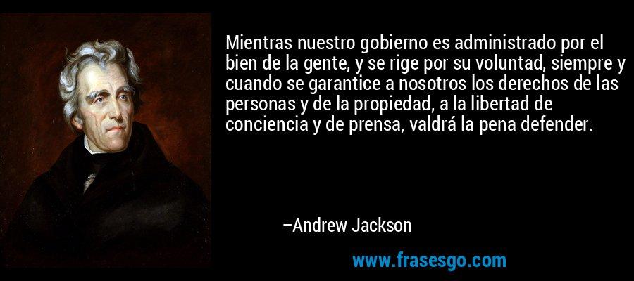 Mientras nuestro gobierno es administrado por el bien de la gente, y se rige por su voluntad, siempre y cuando se garantice a nosotros los derechos de las personas y de la propiedad, a la libertad de conciencia y de prensa, valdrá la pena defender. – Andrew Jackson