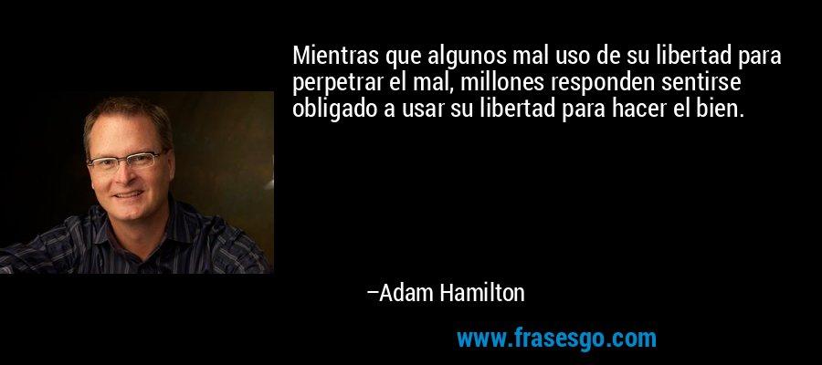 Mientras que algunos mal uso de su libertad para perpetrar el mal, millones responden sentirse obligado a usar su libertad para hacer el bien. – Adam Hamilton