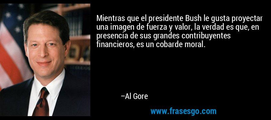 Mientras que el presidente Bush le gusta proyectar una imagen de fuerza y valor, la verdad es que, en presencia de sus grandes contribuyentes financieros, es un cobarde moral. – Al Gore