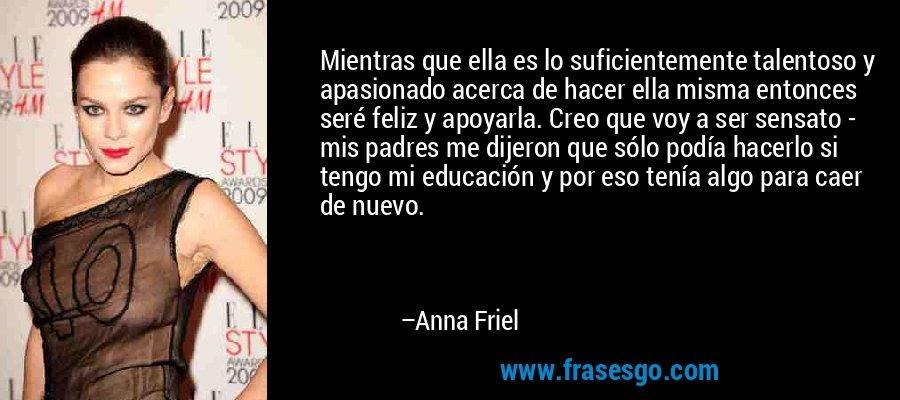 Mientras que ella es lo suficientemente talentoso y apasionado acerca de hacer ella misma entonces seré feliz y apoyarla. Creo que voy a ser sensato - mis padres me dijeron que sólo podía hacerlo si tengo mi educación y por eso tenía algo para caer de nuevo. – Anna Friel